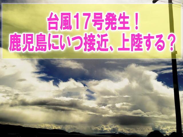 台風17号2019鹿児島(九州)にいつ上陸?影響と現在地を最新進路予想から確認